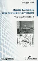 Couverture du livre « Maladie d'Alzheimer, entre neurologie et psychologie ; vers un autre modèle ? » de Philippe Viard aux éditions L'harmattan