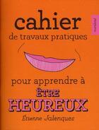 Couverture du livre « Cahier de travaux pratiques pour apprendre à être heureux » de Etienne Jalenques et Eve Milk aux éditions Marabout