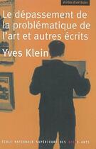 Couverture du livre « Le Depassement De La Problematique De L'Art Et Autres Ecrits » de Yves Klein aux éditions Ensba