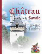 Couverture du livre « Le château des ducs de savoie ; chambéry (1295-1860) » de Francois Isler aux éditions Cleopas