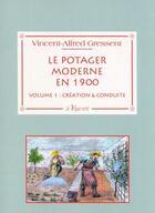 Couverture du livre « Le potager moderne en 1900 t.1 ; création & conduite » de Vincent-Alfred Gressent aux éditions La Vague Verte