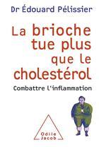 Couverture du livre « La brioche tue plus que le cholestérol ; combattre l'inflammation » de Edouard Pelissier aux éditions Odile Jacob