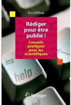 Couverture du livre « Rédiger pour être publié ! conseils pratiques pour les scientifiques » de Eric Lichtfouse aux éditions Springer