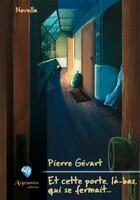 Couverture du livre « Et cette porte, là-bas, qui se fermait... » de Pierre Gevart aux éditions Argemmios