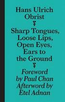 Couverture du livre « Sharp tongues loose lips, open eyes, ears to the ground » de Hans Ulrich Obrist aux éditions Sternberg Press