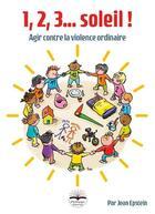 Couverture du livre « 1, 2, 3, soleil ; agir contre la violence ordinaire » de Jean Epstein aux éditions Philippe Duval