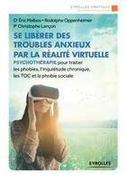 Couverture du livre « Se libérer des troubles anxieux par la réalité virtuelle » de Christophe Lancon et Rodolphe Oppenheimer et Eric Malbos aux éditions Eyrolles