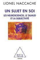 Couverture du livre « Un sujet en soi ; les neurosciences, le talmud et la subjectivité » de Lionel Naccache aux éditions Odile Jacob