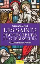 Couverture du livre « Les saints protecteurs et guérisseurs ; découvrez leurs pouvoirs » de Caroline Gauthier aux éditions Ambre