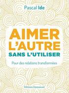 Couverture du livre « Aimer l'autre ou l'utiliser ; pour des relations transformées » de Pascal Ide aux éditions Emmanuel