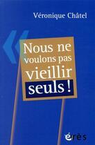 Couverture du livre « Nous ne voulons pas vieillir seuls ! » de Veronique Chatel aux éditions Eres