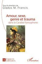 Couverture du livre « Amour Sexe Genre Et Trauma Dans La Caraibe Francophone » de Francis Gladys M aux éditions L'harmattan