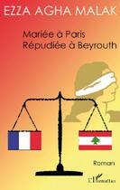 Couverture du livre « Mariée à Paris, répudiée à Beyrouth » de Ezza Agha Malak aux éditions Harmattan