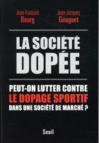 Couverture du livre « La société dopée ; peut-on lutter contre le dopage sportif dans une société de marché ? » de Jean-Jacques Gouguet et Jean-Francois Bourg aux éditions Seuil