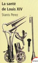 Couverture du livre « La santé de Louis XIV ; une biohistoire du Roi-Soleil » de Stanis Perez aux éditions Tempus/perrin