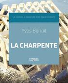 Couverture du livre « La charpente ; la maison à ossature bois par éléments » de Yves Benoit aux éditions Eyrolles