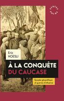 Couverture du livre « À la conquête du Caucase ; épopée géopolitique et guerres d'influence » de Eric Hoesli aux éditions Syrtes