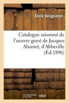 Couverture du livre « Catalogue raisonne de l'oeuvre grave de jacques aliamet, d'abbeville (ed.1896) » de Delignieres Emile aux éditions Hachette Bnf