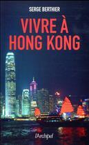 Couverture du livre « Vivre à Hong-Kong » de Serge Berthier aux éditions Archipel