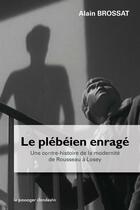 Couverture du livre « Le plébéien enragé ; une contre-histoire de la modernité de Rousseau à Losey » de Alain Brossat aux éditions Le Passager Clandestin