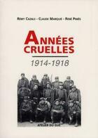 Couverture du livre « Années cruelles 1914-1918 » de Remy Cazals et Rene Pinies et Claude Marquie aux éditions Atelier Du Gue