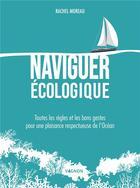 Couverture du livre « Naviguer écologique ; toutes les règles et les bons gestes pour une plaisance respectueuse de l'océan » de Rachel Moreau aux éditions Vagnon