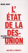 Couverture du livre « L'état de la désunion ; que dire à l'UNESCO ? » de Michel Deguy aux éditions Galaade