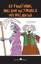 Couverture du livre « Le fanatisme, maladie incurable des religions » de Justhom aux éditions Editions Libertaires