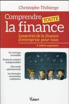 Couverture du livre « Comprendre toute la finance ; l'essentiel de la finance d'entreprise pour tous (3e édition) » de Christophe Thibierge aux éditions Vuibert