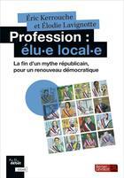 Couverture du livre « Profession : elu-e local-e ; la fin d'un mythe républicain, pour un renouveau démocratique » de Eric Kerrouche et Elodie Lavignotte aux éditions Berger-levrault
