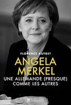 Couverture du livre « Angela Merkel ; une Allemande (presque) comme les autres » de Florence Autret aux éditions Tallandier