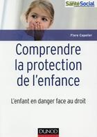 Couverture du livre « Comprendre la protection de l'enfance ; l'enfant en danger face au droit » de Flore Capelier aux éditions Dunod