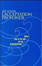 Couverture du livre « L'acceptation profonde ; dire oui à la vie... et se transformer » de Jeff Foster aux éditions Almora