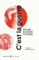 Couverture du livre « C'est la guerre ; petits sujets sur la violence du fait guerrier » de Stephane Audoin-Rouzeau aux éditions Felin