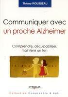 Couverture du livre « Communiquer avec un proche Alzheimer ; comprendre, déculpabiliser et maintenir le lien » de Thierry Rousseau aux éditions Eyrolles