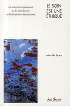 Couverture du livre « Le soin est une éthique ; les enjeux du consentement ou du refus de soins et de l'obstination déraisonnable » de Alain De Broca aux éditions Seli Arslan