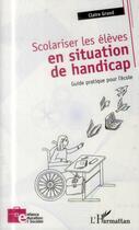 Couverture du livre « Scolariser les élèves en situation de handicap ; guide pratique pour l'école » de Claire Grand aux éditions L'harmattan