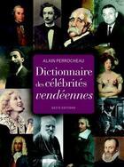 Couverture du livre « Dictionnaire des célébrités vendéennes » de Alain Perrocheau aux éditions Geste
