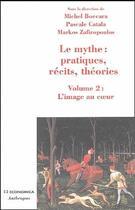 Couverture du livre « Le mythe : pratiques, récits, théories t.2 ; l'image au coeur » de Michel Boccara et Markos Zafiropoulos et Pascale Catala aux éditions Economica