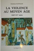 Couverture du livre « La violence au Moyen Age ; XIIIe - XVe siècle » de Christiane Raynaud aux éditions Leopard D'or