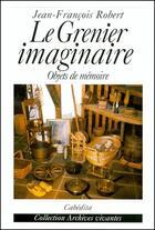 Couverture du livre « Le grenier imaginaire ; objets de mémoire » de Jean-Francois Robert aux éditions Cabedita