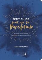 Couverture du livre « Petit guide pour une vie transformée ; 40 jours pour mettre la prière dans son quotidien » de Gregory Turpin aux éditions Premiere Partie