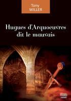 Couverture du livre « Hugues d'Arquoeuvres dit le mauvais » de Tony Willer aux éditions Atria
