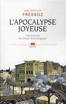 Couverture du livre « L'apocalypse joyeuse ; une histoire du risque technologique » de Jean-Baptiste Fressoz aux éditions Seuil
