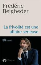 Couverture du livre « La frivolité est une affaire sérieuse ; 99 essais » de Frederic Beigbeder aux éditions L'observatoire