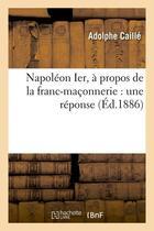 Couverture du livre « Napoleon ier, a propos de la franc-maconnerie : une reponse (ed.1886) » de Caille Adolphe aux éditions Hachette Bnf