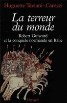 Couverture du livre « La terreur du monde ; Robert Guiscard et la conquête normande en Italie » de Huguette Taviani-Carozzi aux éditions Fayard