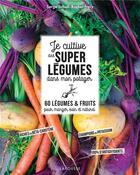 Couverture du livre « Je cultive de superlégumes dans mon potager ; 60 légumes et fruits pour manger sain et naturel » de Serge Schall et Rachel Frely aux éditions Larousse
