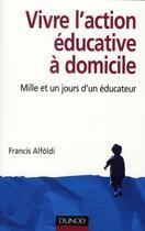 Couverture du livre « Vivre l'action éducative à domicile ; mille et un jours d'un éducateur » de Alfoldi-F aux éditions Dunod