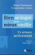 Couverture du livre « Bien se loger pour mieux vieillir ; s'y préparer activement » de Collectif et Parmentier Bruno aux éditions Eres